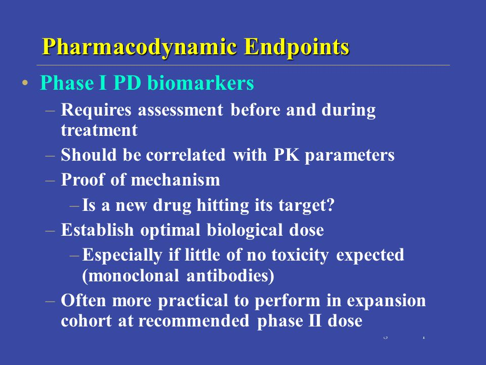 Pharmacodynamic Endpoints Phase I PD biomarkers –Requires assessment before and during treatment –Should be correlated with PK parameters –Proof of mechanism –Is a new drug hitting its target.