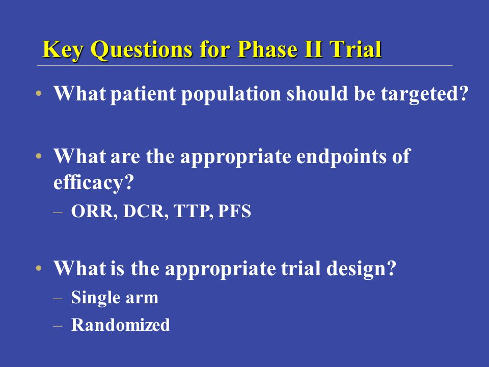 Key Questions for Phase II Trial What patient population should be targeted.
