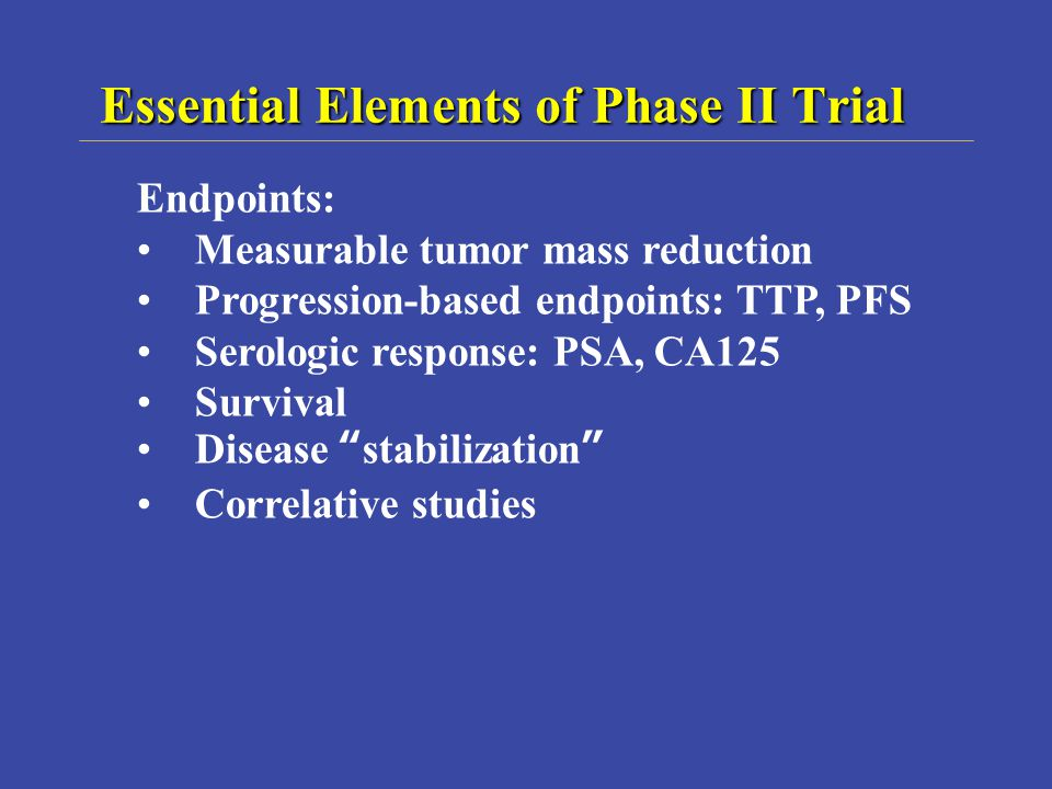 Essential Elements of Phase II Trial Endpoints: Measurable tumor mass reduction Progression-based endpoints: TTP, PFS Serologic response: PSA, CA125 Survival Disease stabilization Correlative studies