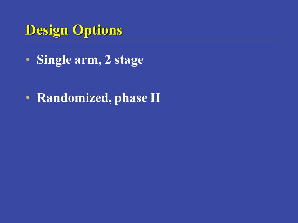 Design Options Single arm, 2 stage Randomized, phase II