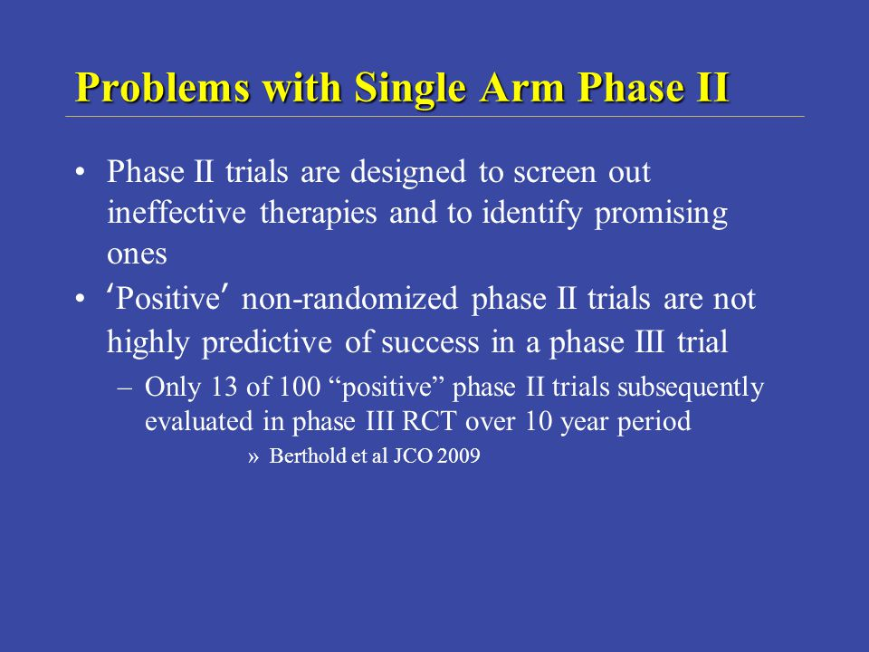 Problems with Single Arm Phase II Phase II trials are designed to screen out ineffective therapies and to identify promising ones Positive non-randomized phase II trials are not highly predictive of success in a phase III trial –Only 13 of 100 positive phase II trials subsequently evaluated in phase III RCT over 10 year period »Berthold et al JCO 2009