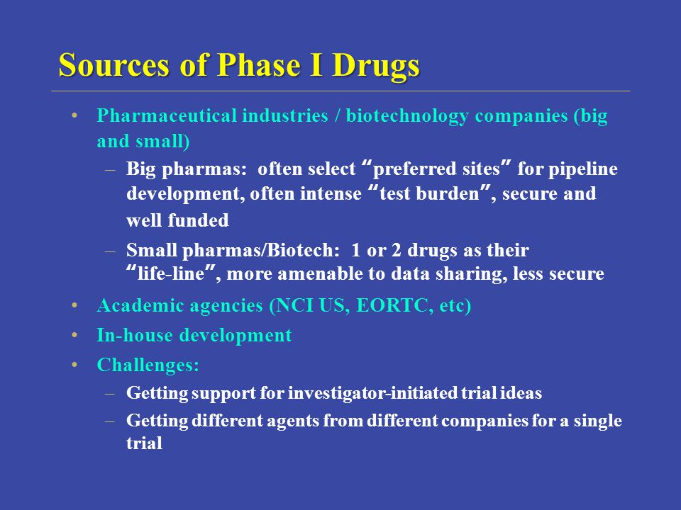 Pharmaceutical industries / biotechnology companies (big and small) –Big pharmas: often select preferred sites for pipeline development, often intense test burden, secure and well funded –Small pharmas/Biotech: 1 or 2 drugs as theirlife-line, more amenable to data sharing, less secure Academic agencies (NCI US, EORTC, etc) In-house development Challenges: –Getting support for investigator-initiated trial ideas –Getting different agents from different companies for a single trial Sources of Phase I Drugs