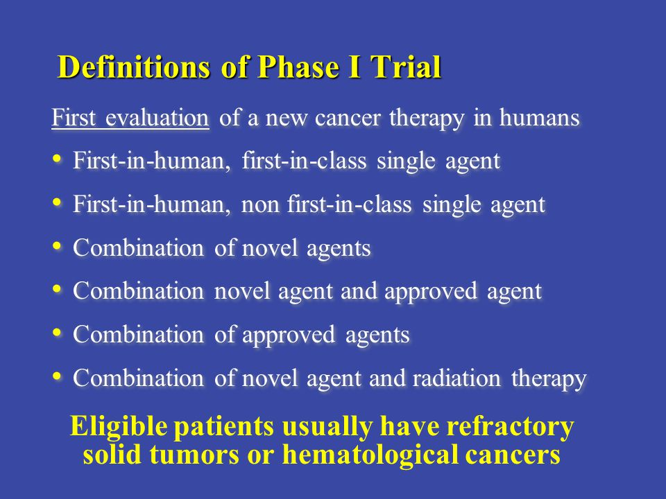 Definitions of Phase I Trial First evaluation of a new cancer therapy in humans First-in-human, first-in-class single agent First-in-human, non first-in-class single agent Combination of novel agents Combination novel agent and approved agent Combination of approved agents Combination of novel agent and radiation therapy First evaluation of a new cancer therapy in humans First-in-human, first-in-class single agent First-in-human, non first-in-class single agent Combination of novel agents Combination novel agent and approved agent Combination of approved agents Combination of novel agent and radiation therapy Eligible patients usually have refractory solid tumors or hematological cancers