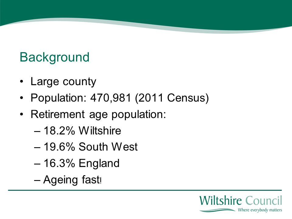 Background Large county Population: 470,981 (2011 Census) Retirement age population: –18.2% Wiltshire –19.6% South West –16.3% England –Ageing fast !