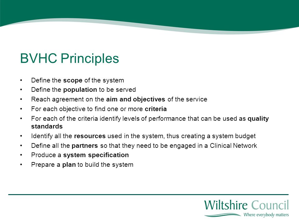 BVHC Principles Define the scope of the system Define the population to be served Reach agreement on the aim and objectives of the service For each objective to find one or more criteria For each of the criteria identify levels of performance that can be used as quality standards Identify all the resources used in the system, thus creating a system budget Define all the partners so that they need to be engaged in a Clinical Network Produce a system specification Prepare a plan to build the system