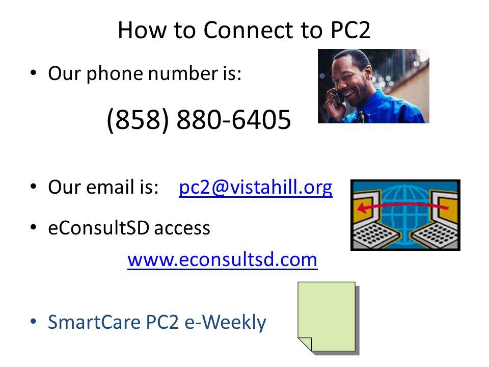 How to Connect to PC2 Our phone number is: (858) 880-6405 Our email is: pc2@vistahill.orgpc2@vistahill.org eConsultSD access www.econsultsd.com SmartCare PC2 e-Weekly