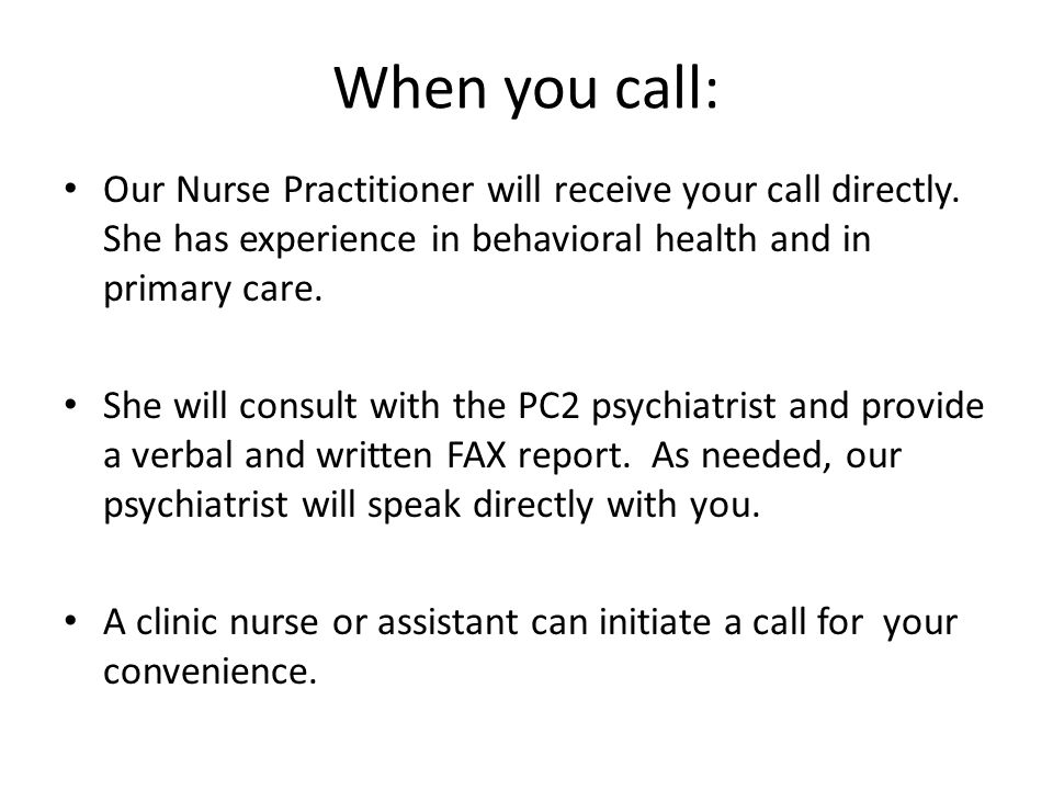 When you call: Our Nurse Practitioner will receive your call directly. She has experience in behavioral health and in primary care. She will consult w