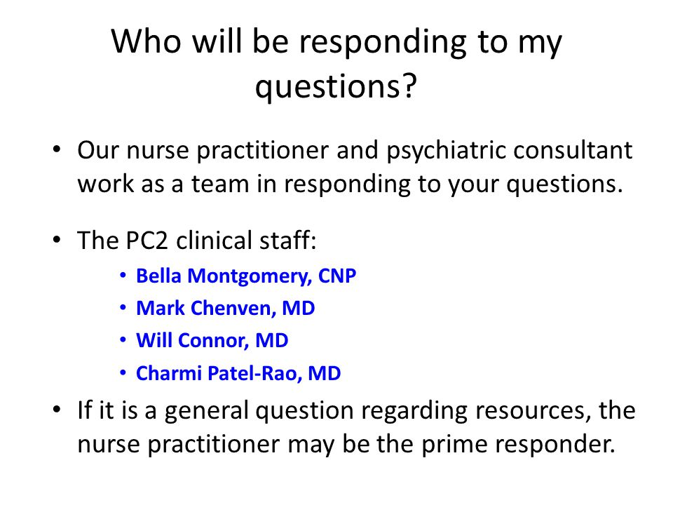 Who will be responding to my questions? Our nurse practitioner and psychiatric consultant work as a team in responding to your questions. The PC2 clin