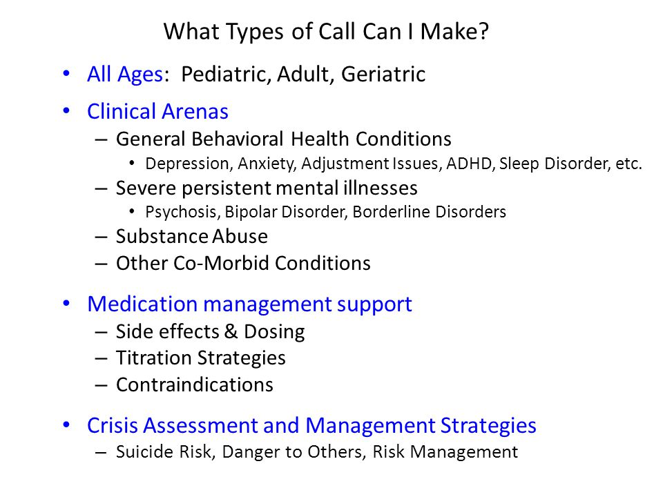 What Types of Call Can I Make? All Ages: Pediatric, Adult, Geriatric Clinical Arenas – General Behavioral Health Conditions Depression, Anxiety, Adjus