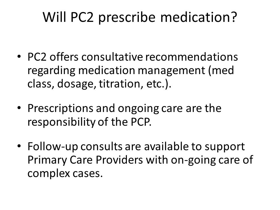 Will PC2 prescribe medication? PC2 offers consultative recommendations regarding medication management (med class, dosage, titration, etc.). Prescript