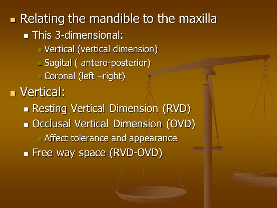 Relating the mandible to the maxilla Relating the mandible to the maxilla This 3-dimensional: This 3-dimensional: Vertical (vertical dimension) Vertical (vertical dimension) Sagital ( antero-posterior) Sagital ( antero-posterior) Coronal (left –right) Coronal (left –right) Vertical: Vertical: Resting Vertical Dimension (RVD) Resting Vertical Dimension (RVD) Occlusal Vertical Dimension (OVD) Occlusal Vertical Dimension (OVD) Affect tolerance and appearance Affect tolerance and appearance Free way space (RVD-OVD) Free way space (RVD-OVD)