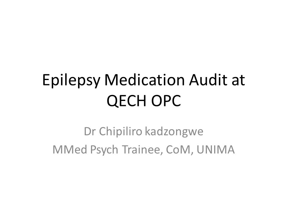 Epilepsy Medication Audit at QECH OPC Dr Chipiliro kadzongwe MMed Psych Trainee, CoM, UNIMA
