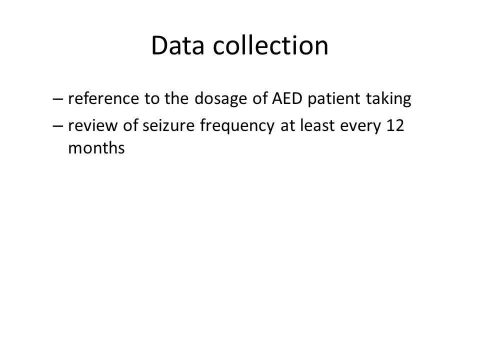 Data collection – reference to the dosage of AED patient taking – review of seizure frequency at least every 12 months