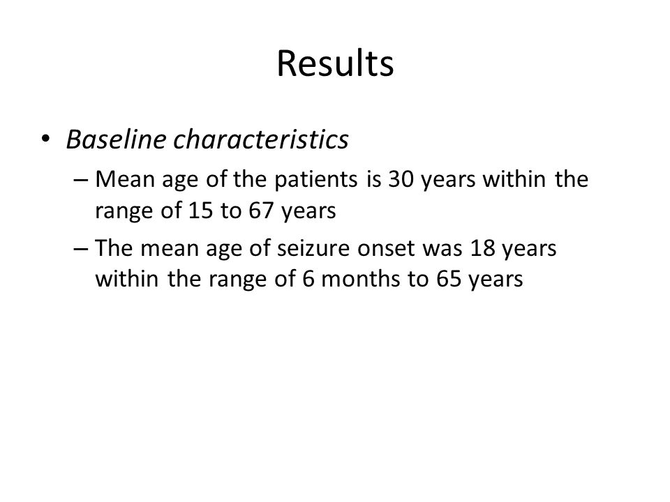 Results Baseline characteristics – Mean age of the patients is 30 years within the range of 15 to 67 years – The mean age of seizure onset was 18 years within the range of 6 months to 65 years