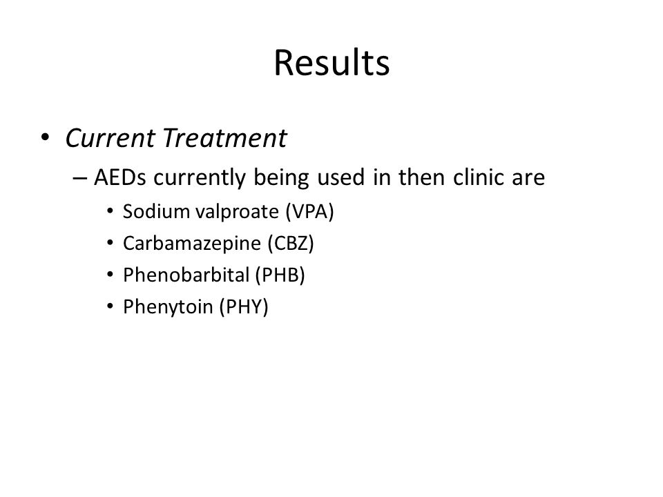Results Current Treatment – AEDs currently being used in then clinic are Sodium valproate (VPA) Carbamazepine (CBZ) Phenobarbital (PHB) Phenytoin (PHY)