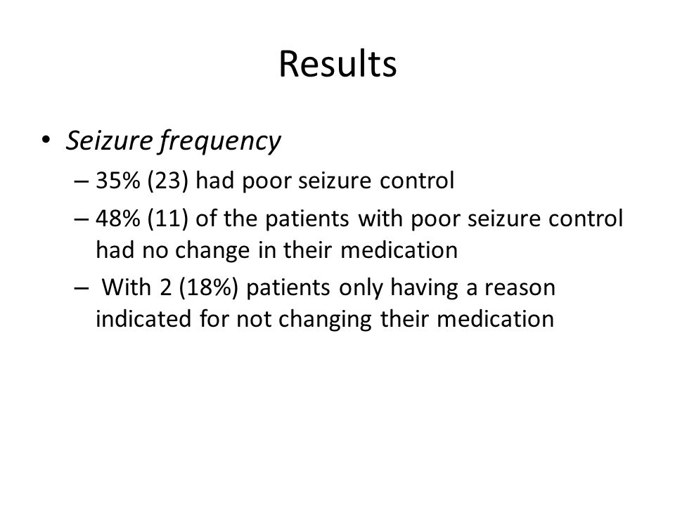 Results Seizure frequency – 35% (23) had poor seizure control – 48% (11) of the patients with poor seizure control had no change in their medication – With 2 (18%) patients only having a reason indicated for not changing their medication