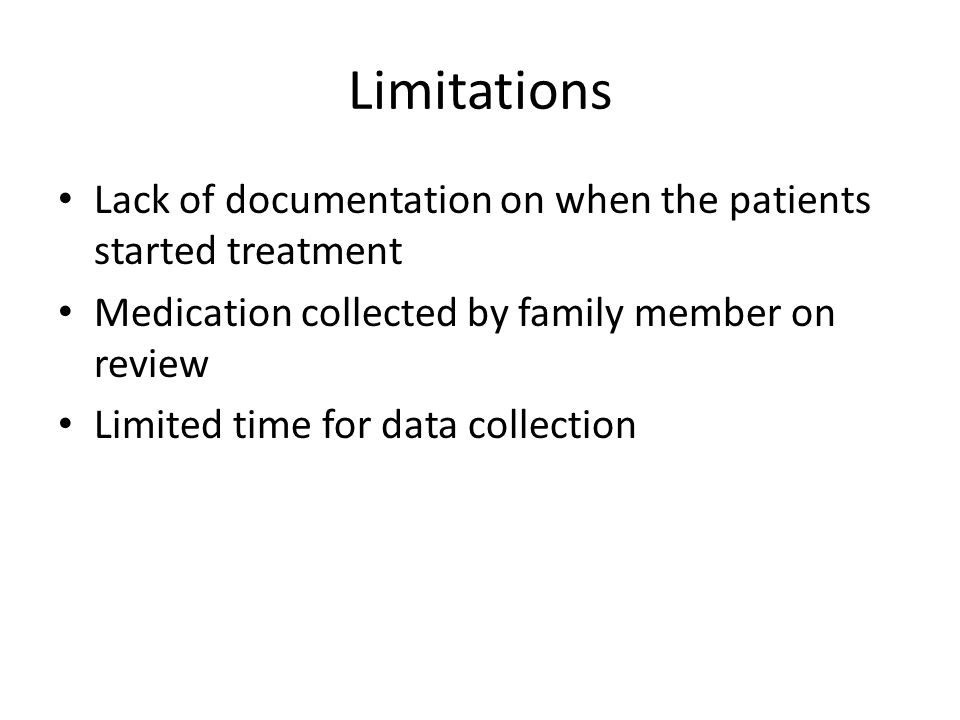 Limitations Lack of documentation on when the patients started treatment Medication collected by family member on review Limited time for data collection