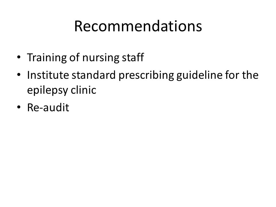 Recommendations Training of nursing staff Institute standard prescribing guideline for the epilepsy clinic Re-audit
