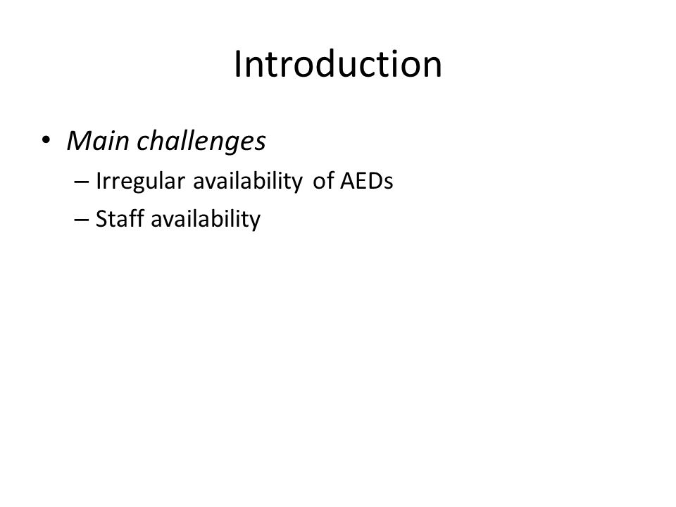Introduction Main challenges – Irregular availability of AEDs – Staff availability