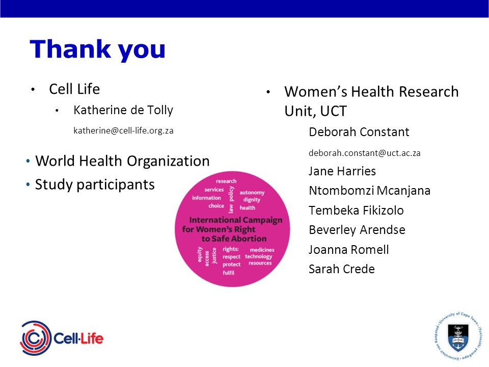 Thank you World Health Organization Study participants Womens Health Research Unit, UCT Deborah Constant deborah.constant@uct.ac.za - Jane Harries - Ntombomzi Mcanjana - Tembeka Fikizolo - Beverley Arendse - Joanna Romell - Sarah Crede Cell Life Katherine de Tolly katherine@cell-life.org.za