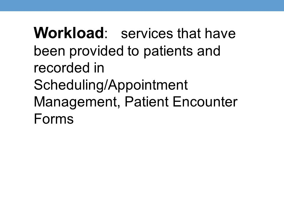 Workload : services that have been provided to patients and recorded in Scheduling/Appointment Management, Patient Encounter Forms