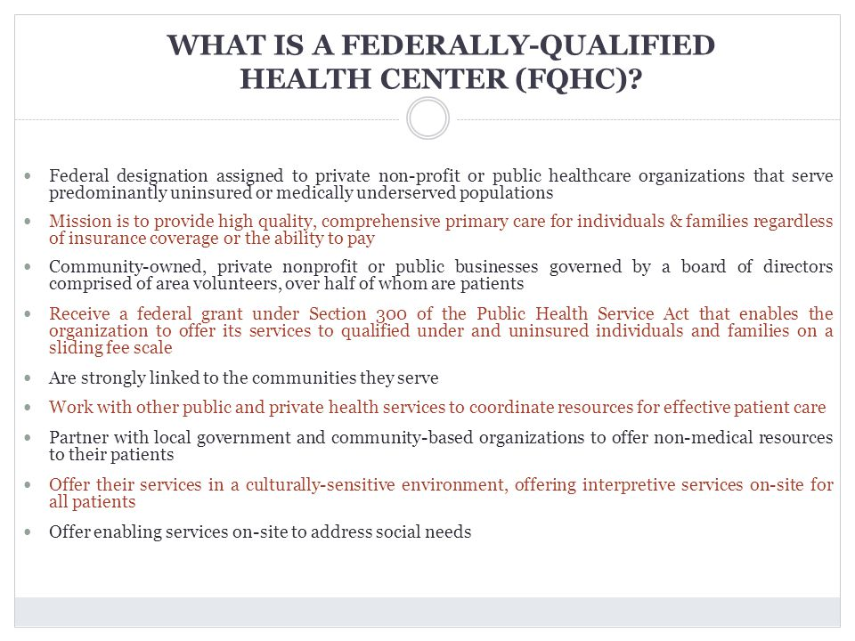 WHAT IS A FEDERALLY-QUALIFIED HEALTH CENTER (FQHC)? Federal designation assigned to private non-profit or public healthcare organizations that serve p