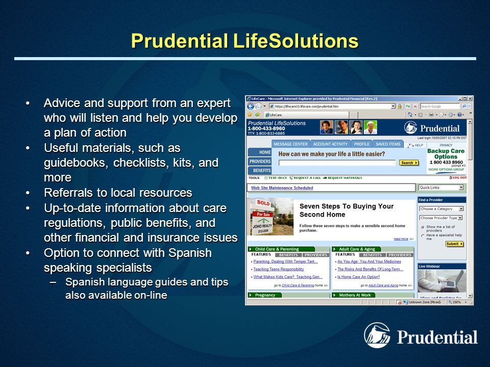 Prudential LifeSolutions Advice and support from an expert who will listen and help you develop a plan of actionAdvice and support from an expert who will listen and help you develop a plan of action Useful materials, such as guidebooks, checklists, kits, and moreUseful materials, such as guidebooks, checklists, kits, and more Referrals to local resourcesReferrals to local resources Up-to-date information about care regulations, public benefits, and other financial and insurance issuesUp-to-date information about care regulations, public benefits, and other financial and insurance issues Option to connect with Spanish speaking specialistsOption to connect with Spanish speaking specialists –Spanish language guides and tips also available on-line