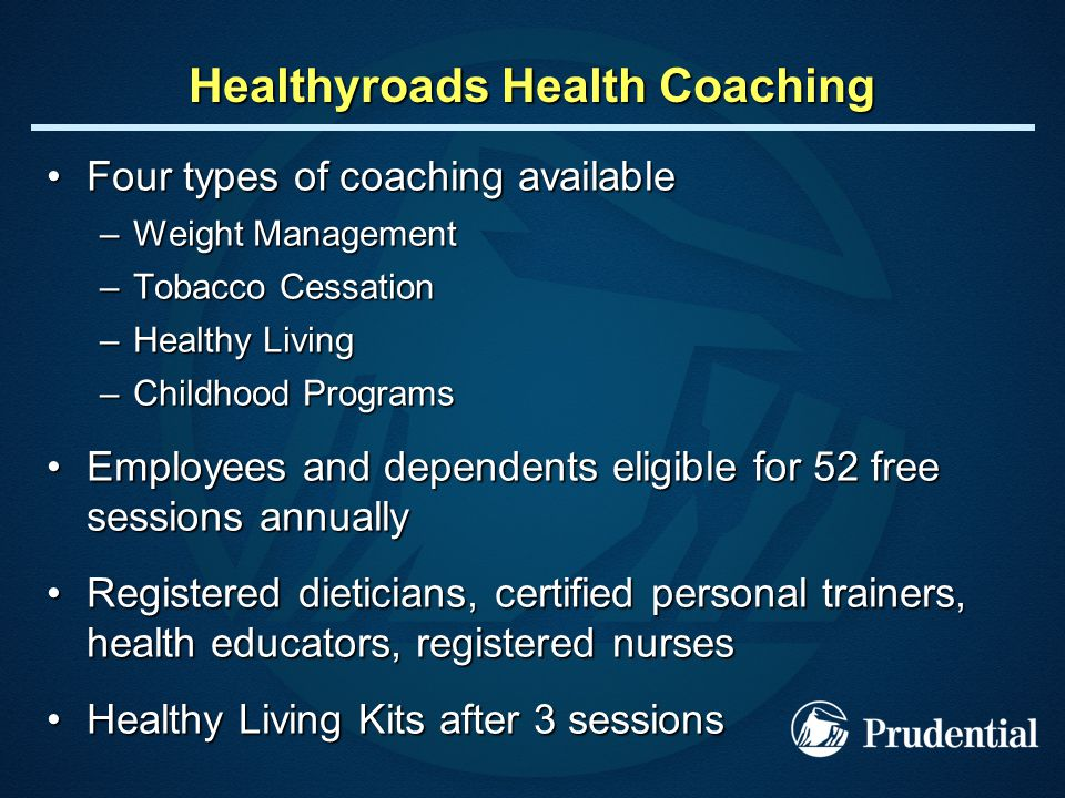 Healthyroads Health Coaching Four types of coaching availableFour types of coaching available –Weight Management –Tobacco Cessation –Healthy Living –Childhood Programs Employees and dependents eligible for 52 free sessions annuallyEmployees and dependents eligible for 52 free sessions annually Registered dieticians, certified personal trainers, health educators, registered nursesRegistered dieticians, certified personal trainers, health educators, registered nurses Healthy Living Kits after 3 sessionsHealthy Living Kits after 3 sessions