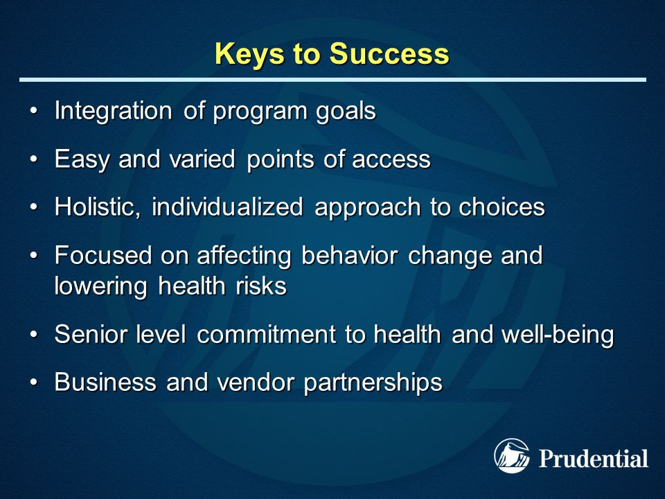 Keys to Success Integration of program goalsIntegration of program goals Easy and varied points of accessEasy and varied points of access Holistic, individualized approach to choicesHolistic, individualized approach to choices Focused on affecting behavior change and lowering health risksFocused on affecting behavior change and lowering health risks Senior level commitment to health and well-beingSenior level commitment to health and well-being Business and vendor partnershipsBusiness and vendor partnerships