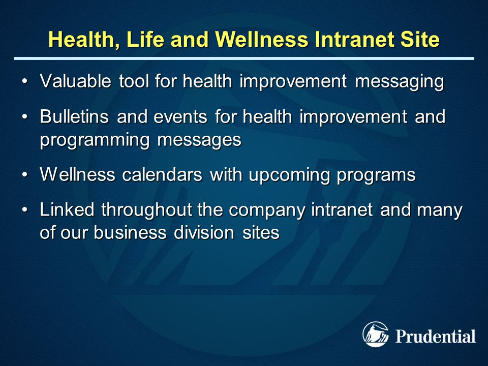 Health, Life and Wellness Intranet Site Valuable tool for health improvement messagingValuable tool for health improvement messaging Bulletins and events for health improvement and programming messagesBulletins and events for health improvement and programming messages Wellness calendars with upcoming programsWellness calendars with upcoming programs Linked throughout the company intranet and many of our business division sitesLinked throughout the company intranet and many of our business division sites