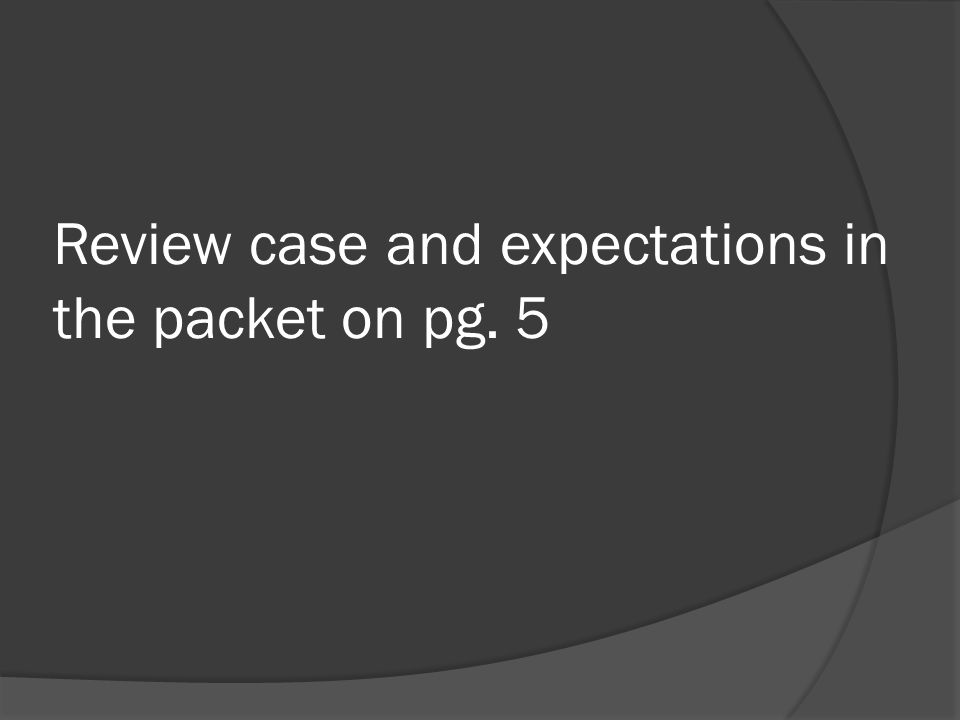 Review case and expectations in the packet on pg. 5