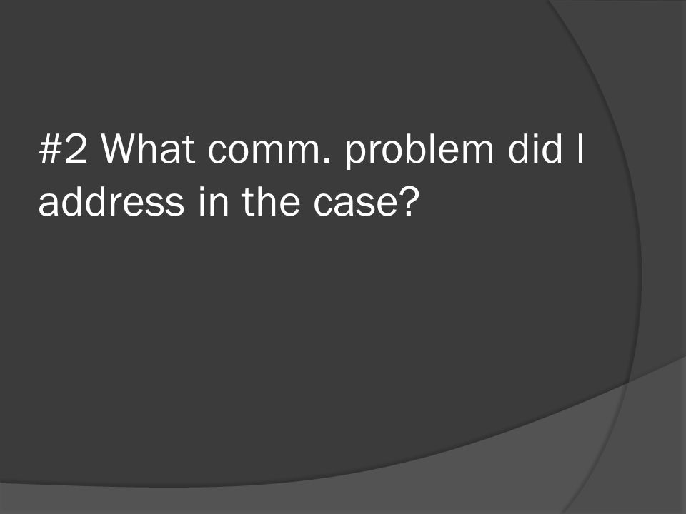 #2 What comm. problem did I address in the case