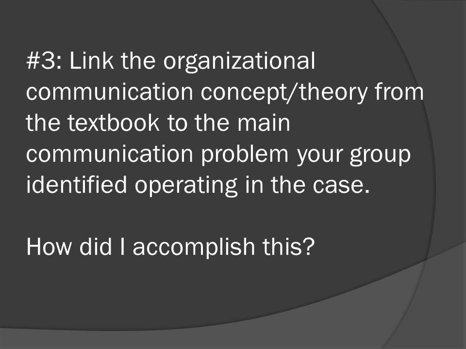 #3: Link the organizational communication concept/theory from the textbook to the main communication problem your group identified operating in the case.