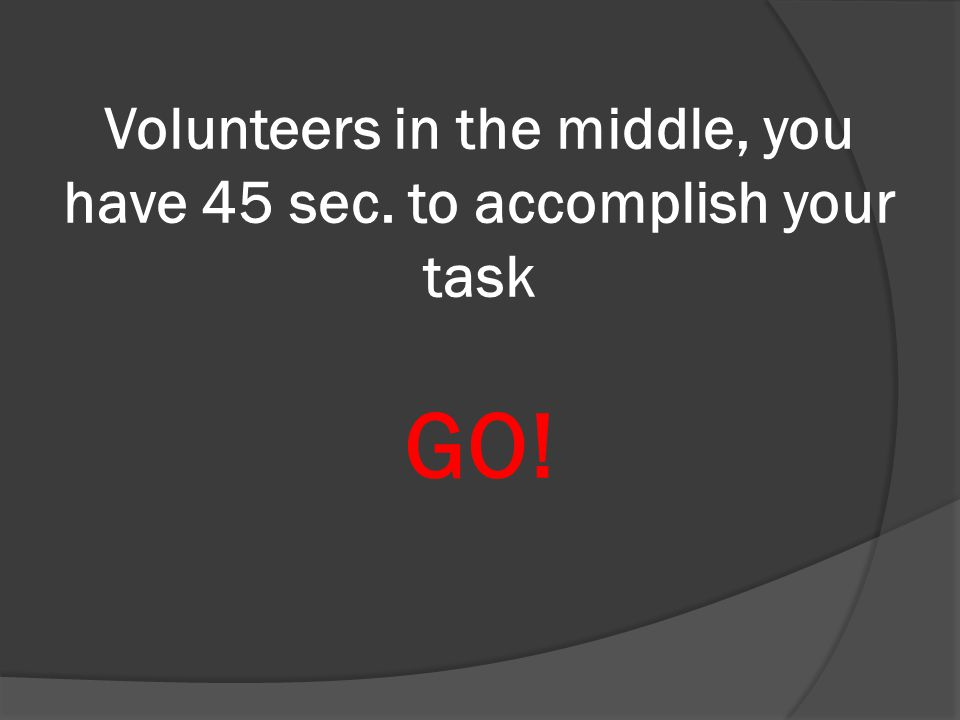 Volunteers in the middle, you have 45 sec. to accomplish your task GO!