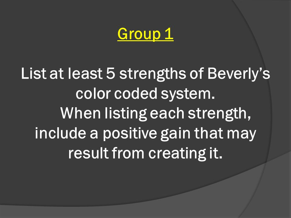 Group 1 List at least 5 strengths of Beverlys color coded system.