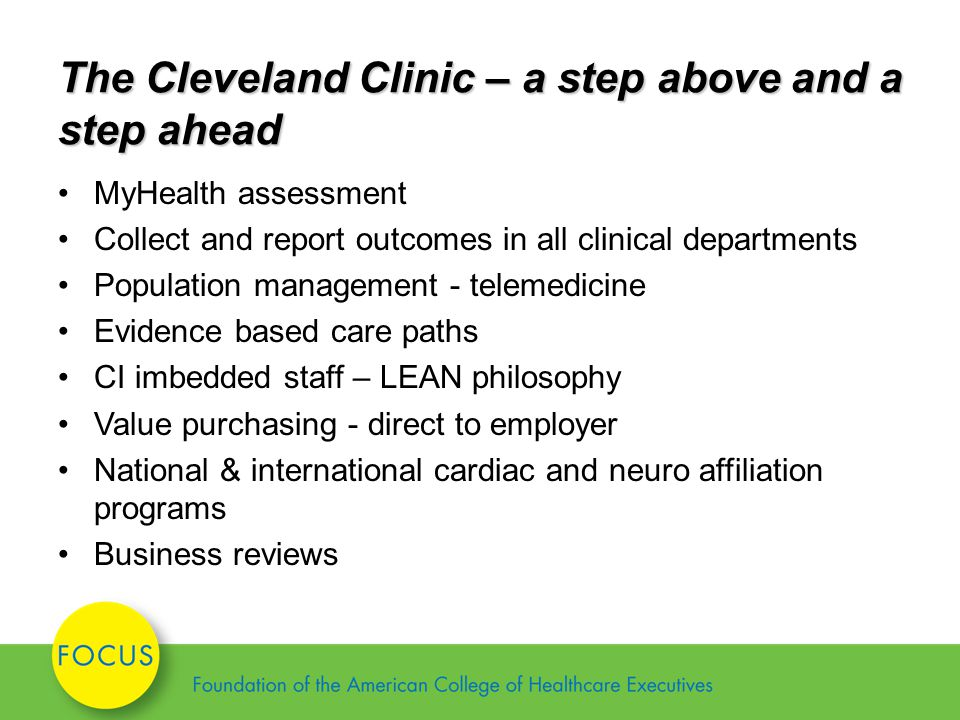 The Cleveland Clinic – a step above and a step ahead MyHealth assessment Collect and report outcomes in all clinical departments Population management - telemedicine Evidence based care paths CI imbedded staff – LEAN philosophy Value purchasing - direct to employer National & international cardiac and neuro affiliation programs Business reviews