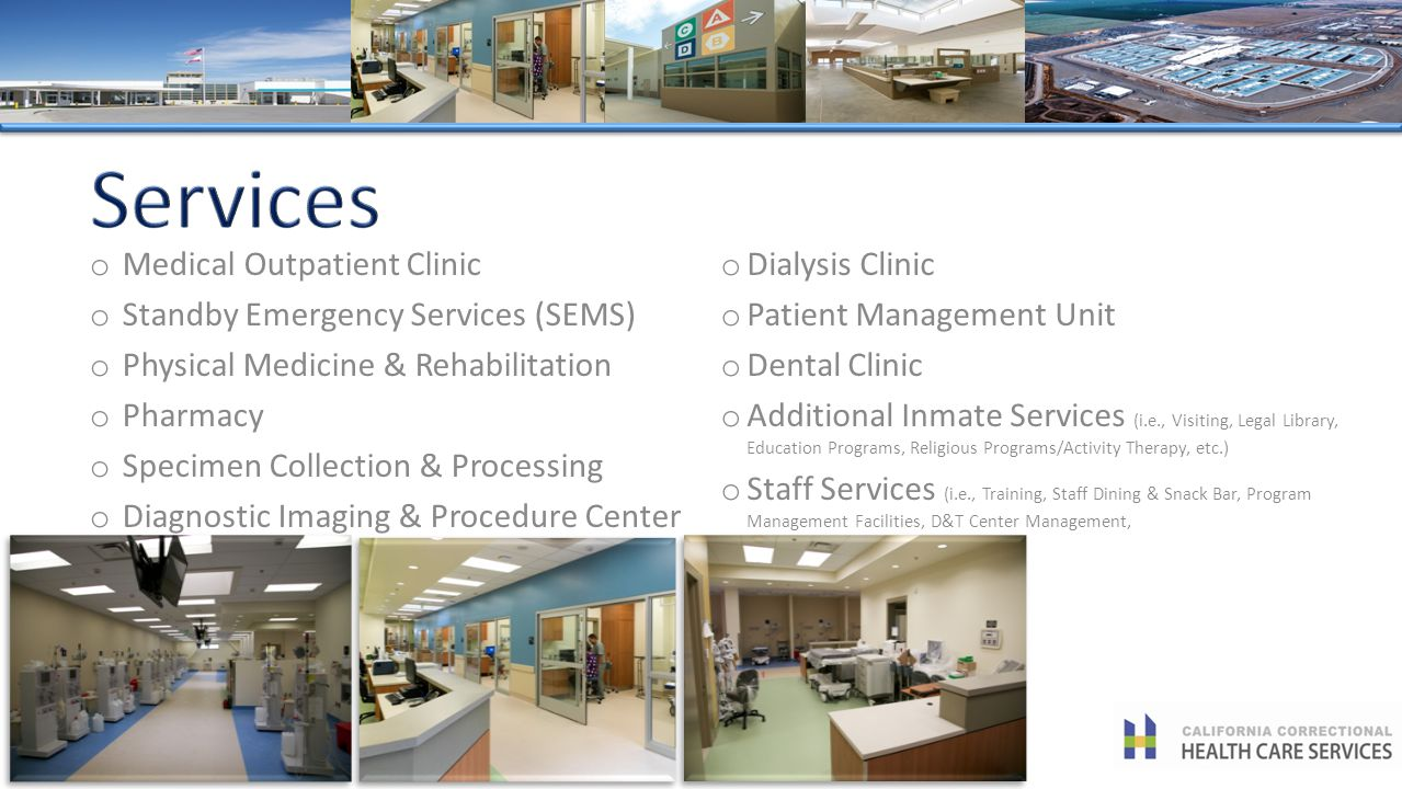 o Dialysis Clinic o Patient Management Unit o Dental Clinic o Additional Inmate Services (i.e., Visiting, Legal Library, Education Programs, Religious Programs/Activity Therapy, etc.) o Staff Services (i.e., Training, Staff Dining & Snack Bar, Program Management Facilities, D&T Center Management, o Medical Outpatient Clinic o Standby Emergency Services (SEMS) o Physical Medicine & Rehabilitation o Pharmacy o Specimen Collection & Processing o Diagnostic Imaging & Procedure Center