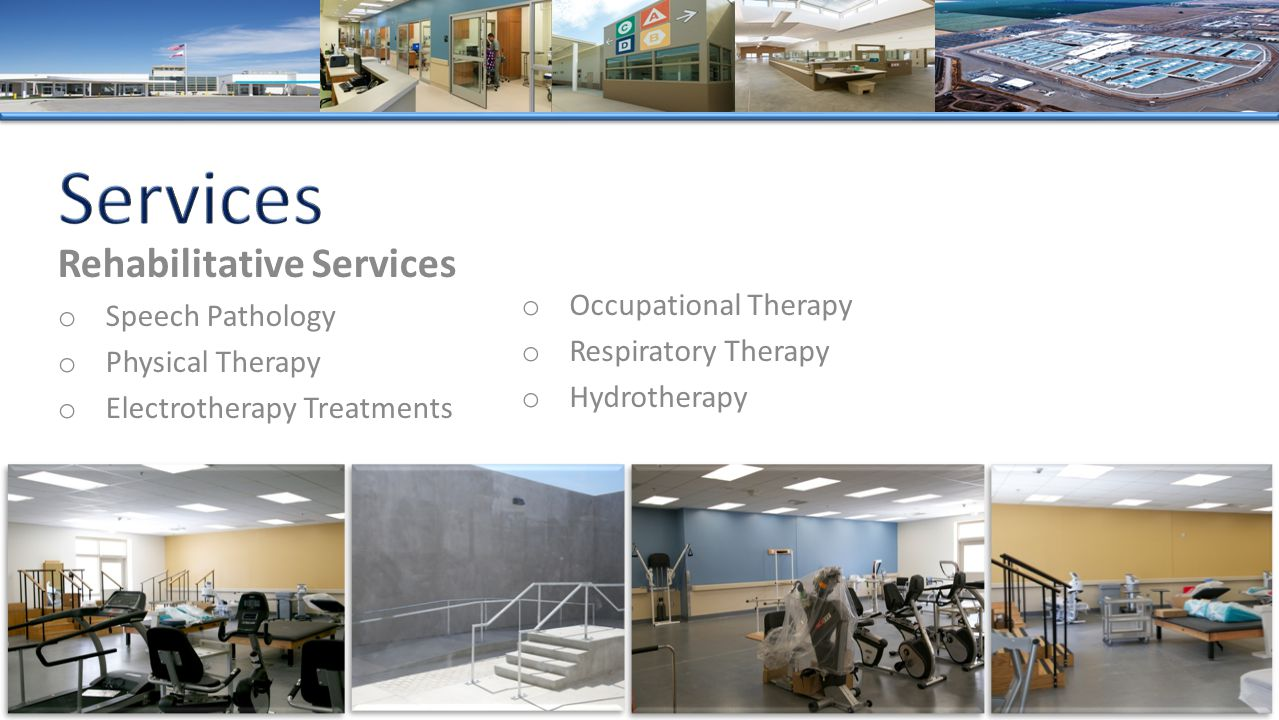 Rehabilitative Services o Speech Pathology o Physical Therapy o Electrotherapy Treatments o Occupational Therapy o Respiratory Therapy o Hydrotherapy