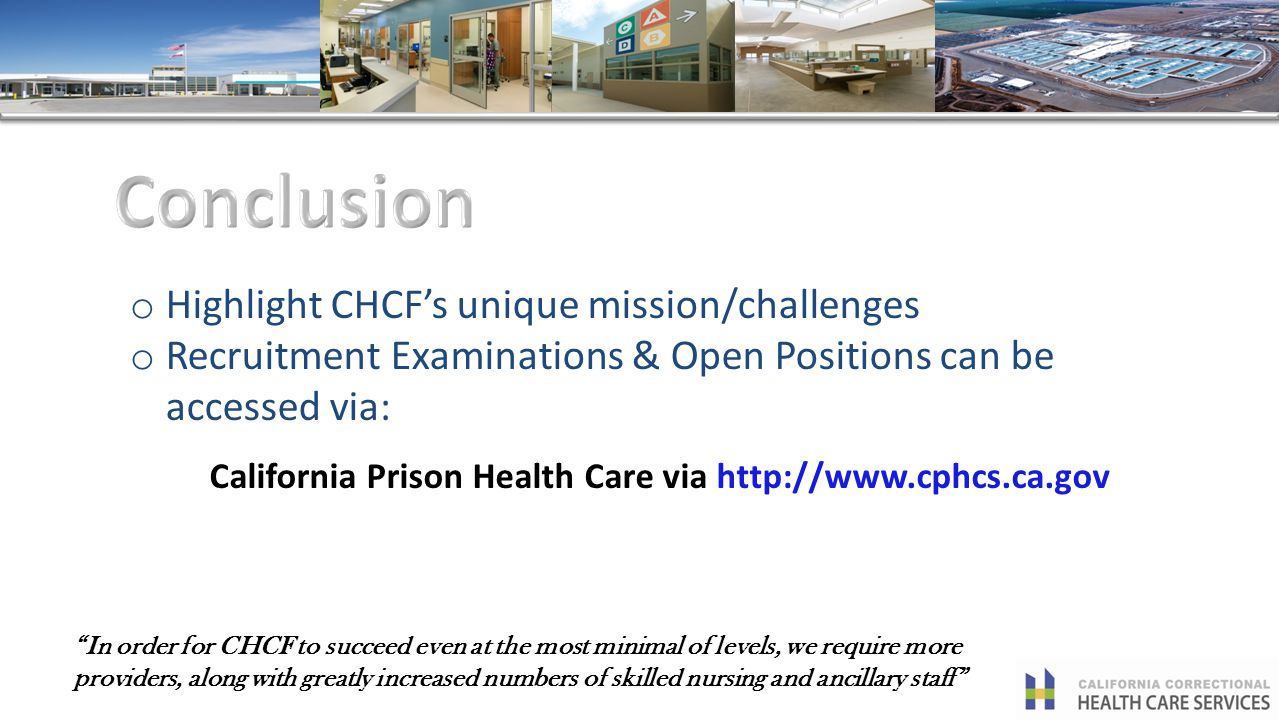 In order for CHCF to succeed even at the most minimal of levels, we require more providers, along with greatly increased numbers of skilled nursing and ancillary staff o Highlight CHCFs unique mission/challenges o Recruitment Examinations & Open Positions can be accessed via: California Prison Health Care via http://www.cphcs.ca.gov