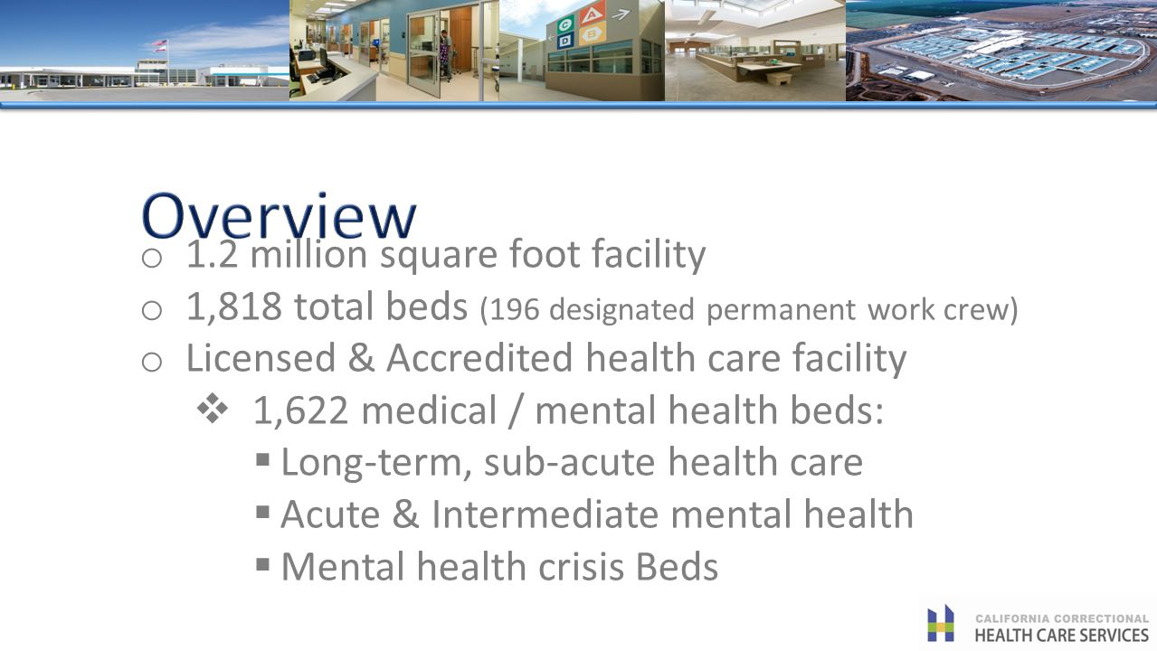 o 1.2 million square foot facility o 1,818 total beds (196 designated permanent work crew) o Licensed & Accredited health care facility 1,622 medical / mental health beds: Long-term, sub-acute health care Acute & Intermediate mental health Mental health crisis Beds