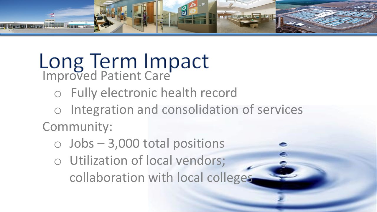 Improved Patient Care o Fully electronic health record o Integration and consolidation of services Community: o Jobs – 3,000 total positions o Utilization of local vendors; collaboration with local colleges