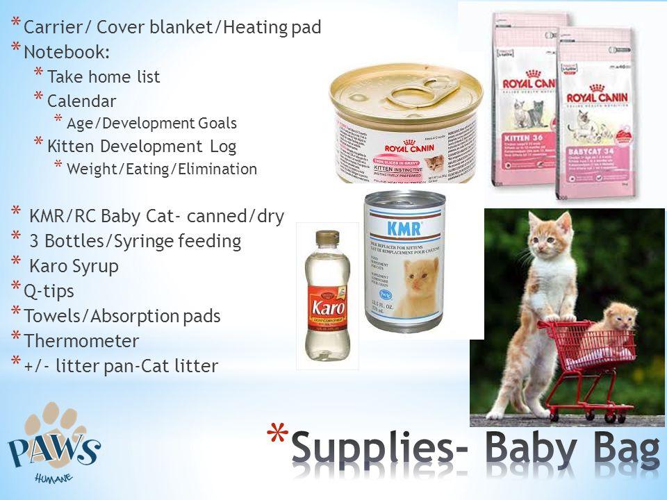 * Carrier/ Cover blanket/Heating pad * Notebook: * Take home list * Calendar * Age/Development Goals * Kitten Development Log * Weight/Eating/Eliminat