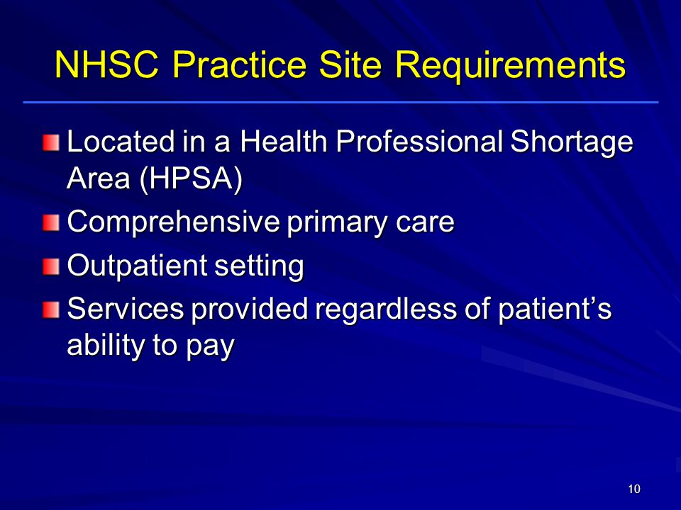 NHSC Practice Site Requirements Located in a Health Professional Shortage Area (HPSA) Comprehensive primary care Outpatient setting Services provided regardless of patients ability to pay 10