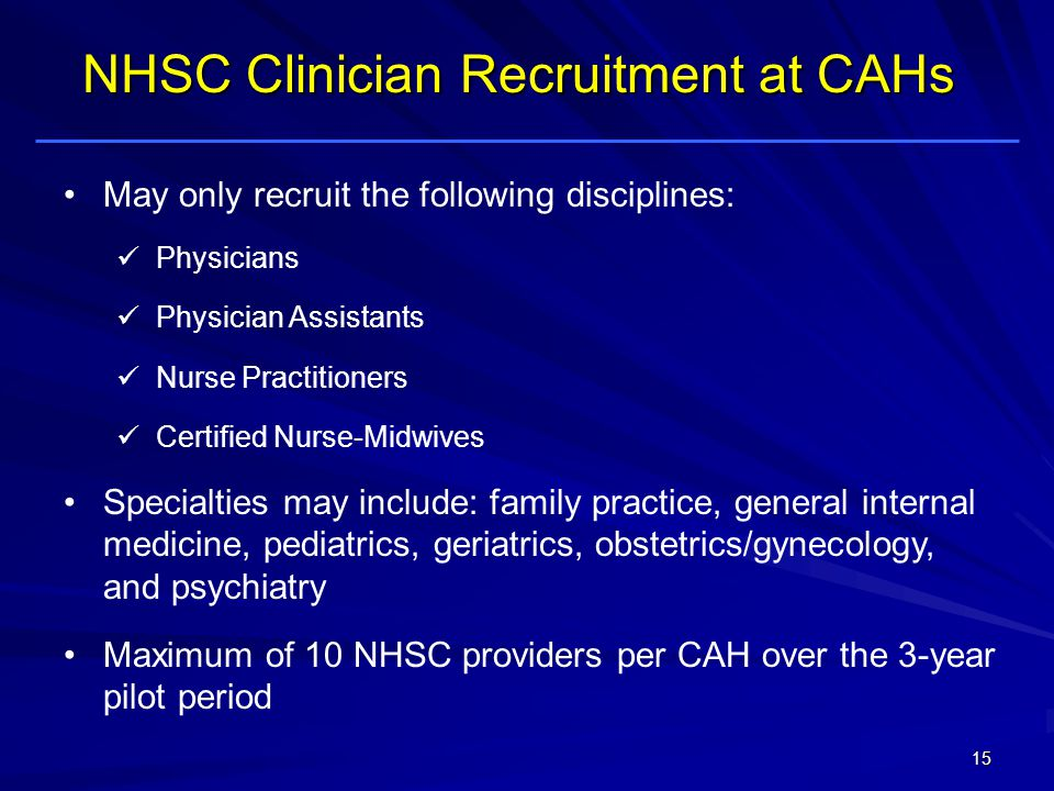 May only recruit the following disciplines: Physicians Physician Assistants Nurse Practitioners Certified Nurse-Midwives Specialties may include: family practice, general internal medicine, pediatrics, geriatrics, obstetrics/gynecology, and psychiatry Maximum of 10 NHSC providers per CAH over the 3-year pilot period NHSC Clinician Recruitment at CAHs 15