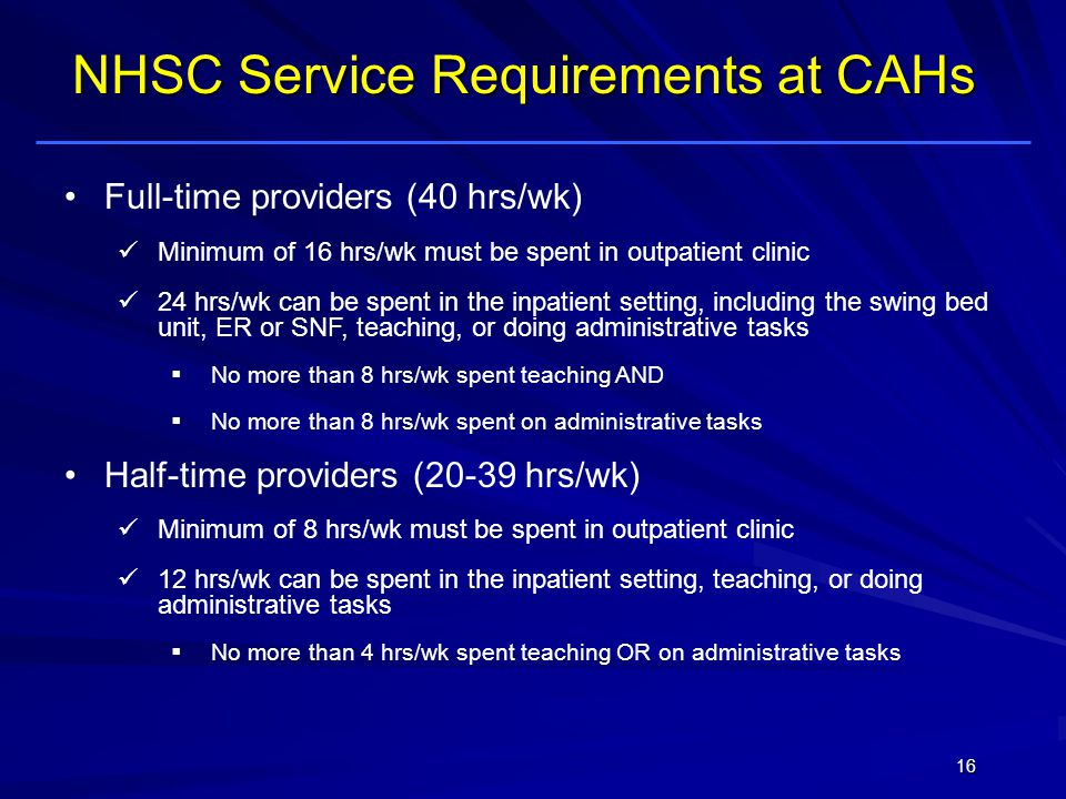 Full-time providers (40 hrs/wk) Minimum of 16 hrs/wk must be spent in outpatient clinic 24 hrs/wk can be spent in the inpatient setting, including the swing bed unit, ER or SNF, teaching, or doing administrative tasks No more than 8 hrs/wk spent teaching AND No more than 8 hrs/wk spent on administrative tasks Half-time providers (20-39 hrs/wk) Minimum of 8 hrs/wk must be spent in outpatient clinic 12 hrs/wk can be spent in the inpatient setting, teaching, or doing administrative tasks No more than 4 hrs/wk spent teaching OR on administrative tasks NHSC Service Requirements at CAHs 16