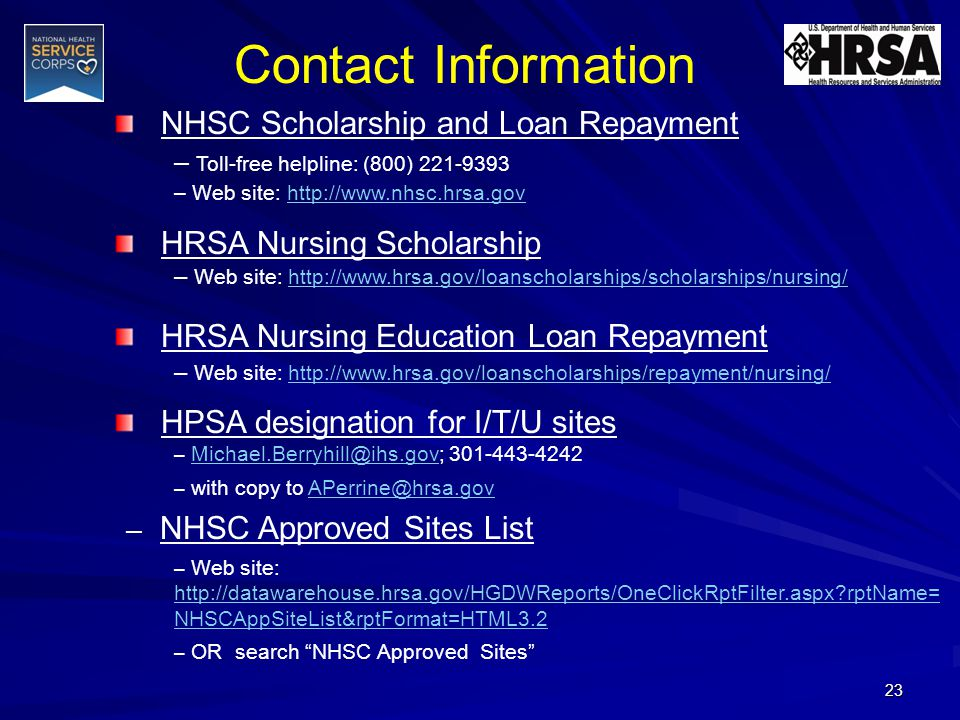 Contact Information NHSC Scholarship and Loan Repayment – Toll-free helpline: (800) 221-9393 – Web site: http://www.nhsc.hrsa.govhttp://www.nhsc.hrsa.gov HRSA Nursing Scholarship – Web site: http://www.hrsa.gov/loanscholarships/scholarships/nursing/http://www.hrsa.gov/loanscholarships/scholarships/nursing/ HRSA Nursing Education Loan Repayment – Web site: http://www.hrsa.gov/loanscholarships/repayment/nursing/http://www.hrsa.gov/loanscholarships/repayment/nursing/ HPSA designation for I/T/U sites – Michael.Berryhill@ihs.gov; 301-443-4242Michael.Berryhill@ihs.gov – with copy to APerrine@hrsa.govAPerrine@hrsa.gov – NHSC Approved Sites List – Web site: http://datawarehouse.hrsa.gov/HGDWReports/OneClickRptFilter.aspx rptName= NHSCAppSiteList&rptFormat=HTML3.2 http://datawarehouse.hrsa.gov/HGDWReports/OneClickRptFilter.aspx rptName= NHSCAppSiteList&rptFormat=HTML3.2 – OR search NHSC Approved Sites 23