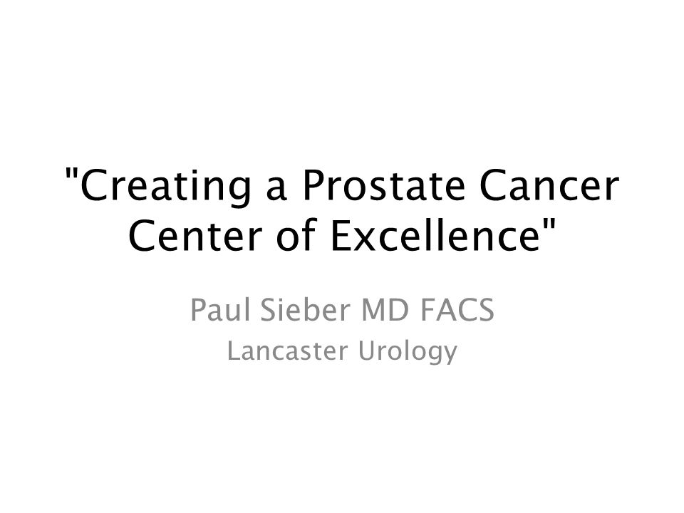 Creating a Prostate Cancer Center of Excellence Paul Sieber MD FACS Lancaster Urology