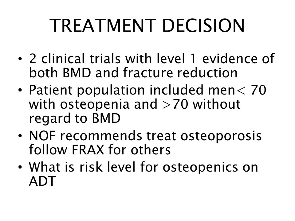 TREATMENT DECISION 2 clinical trials with level 1 evidence of both BMD and fracture reduction Patient population included men 70 without regard to BMD NOF recommends treat osteoporosis follow FRAX for others What is risk level for osteopenics on ADT
