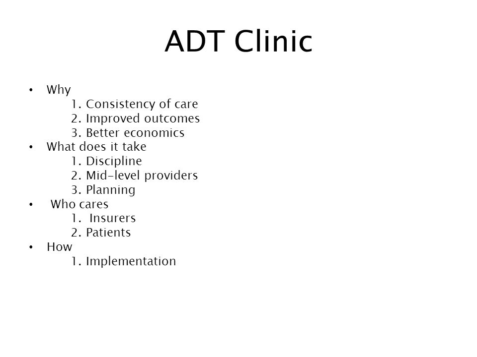 ADT Clinic Why 1. Consistency of care 2. Improved outcomes 3.
