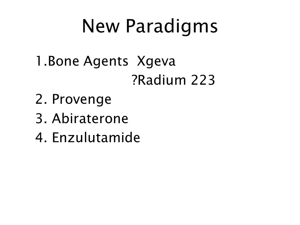 New Paradigms 1.Bone Agents Xgeva ?Radium 223 2. Provenge 3. Abiraterone 4. Enzulutamide